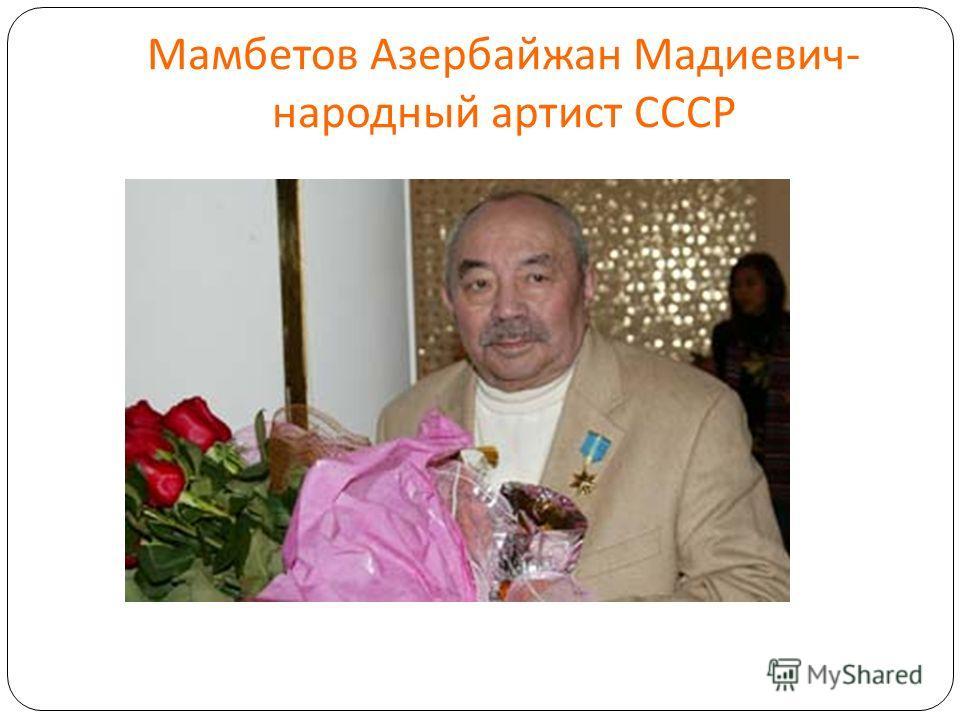 Мамбетов Азербайжан Мадиевич - народный артист СССР