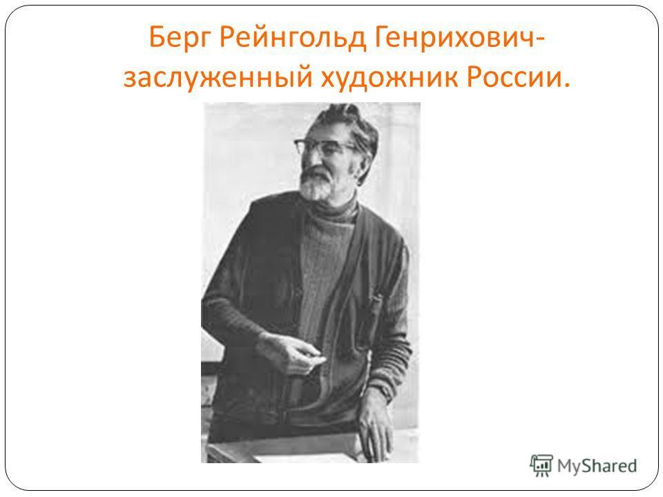 Берг Рейнгольд Генрихович - заслуженный художник России.