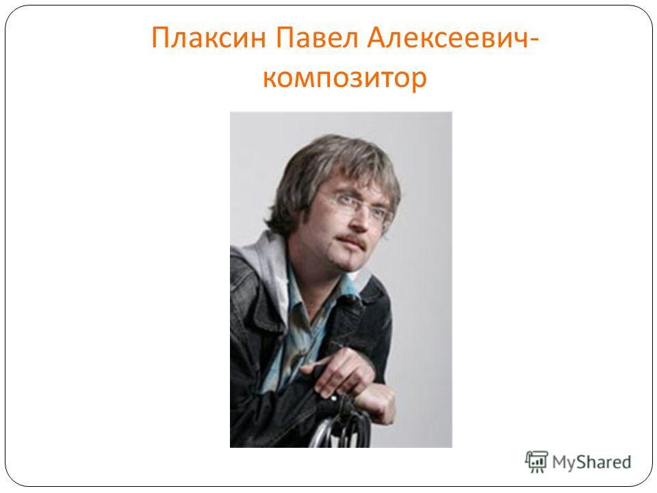 Плаксин Павел Алексеевич - композитор