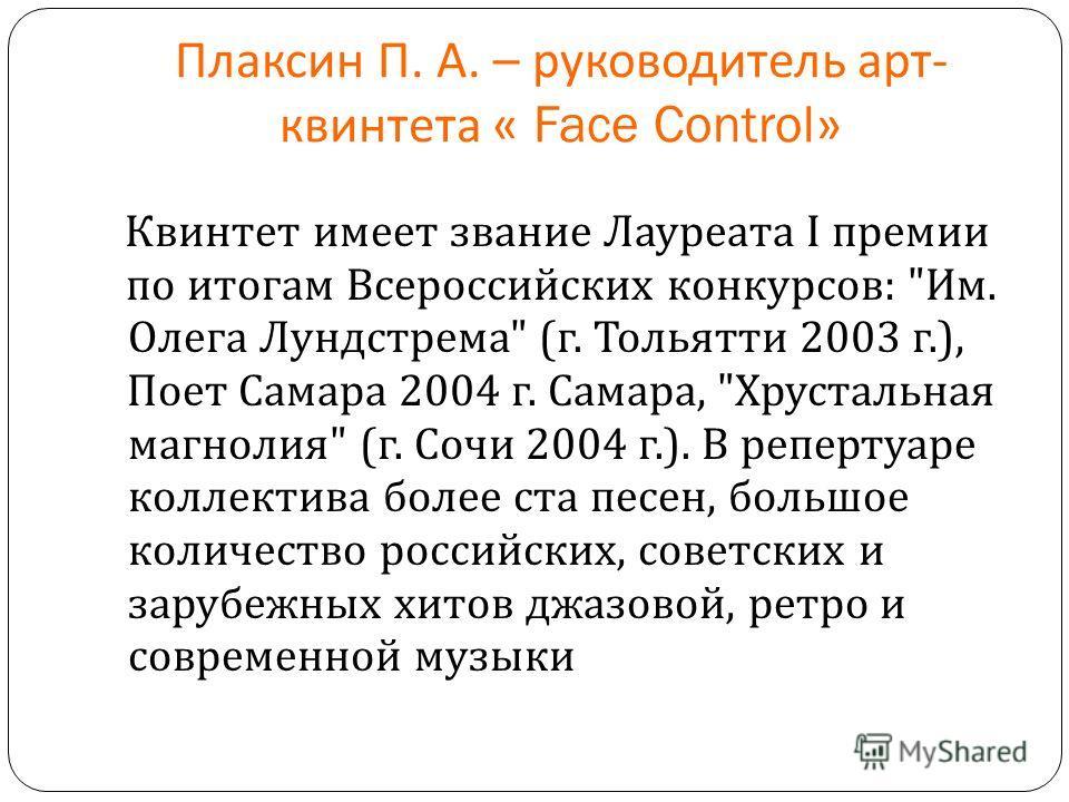 Плаксин П. А. – руководитель арт - квинтета « Face Control» Квинтет имеет звание Лауреата I премии по итогам Всероссийских конкурсов :