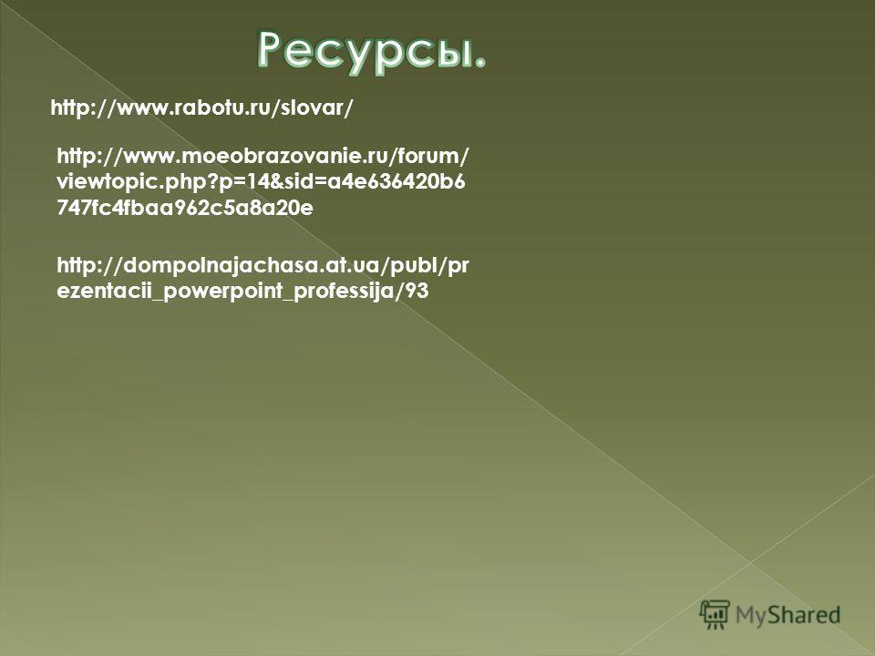 http://www.rabotu.ru/slovar/ http://www.moeobrazovanie.ru/forum/ viewtopic.php?p=14&sid=a4e636420b6 747fc4fbaa962c5a8a20e http://dompolnajachasa.at.ua/publ/pr ezentacii_powerpoint_professija/93