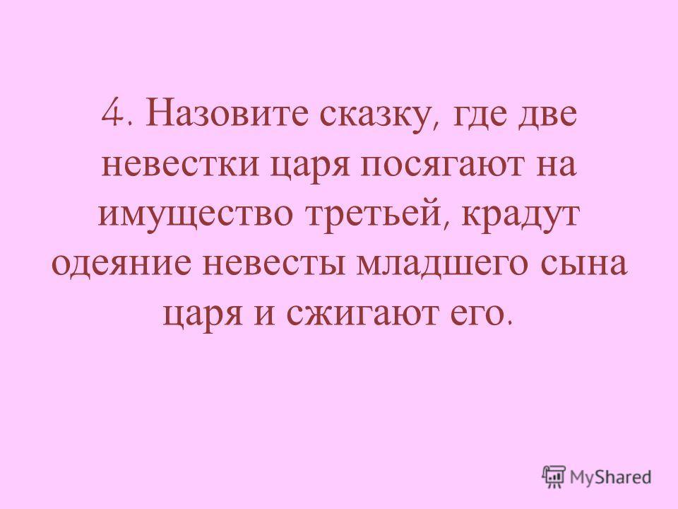 4. Назовите сказку, где две невестки царя посягают на имущество третьей, крадут одеяние невесты младшего сына царя и сжигают его.