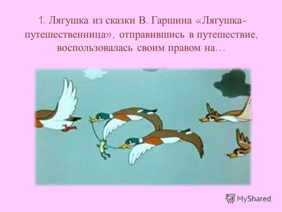 1. Лягушка из сказки В. Гаршина «Лягушка- путешественница», отправившись в путешествие, воспользовалась своим правом на…