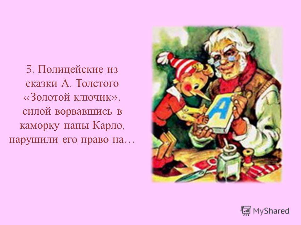 3. Полицейские из сказки А. Толстого «Золотой ключик», силой ворвавшись в каморку папы Карло, нарушили его право на…