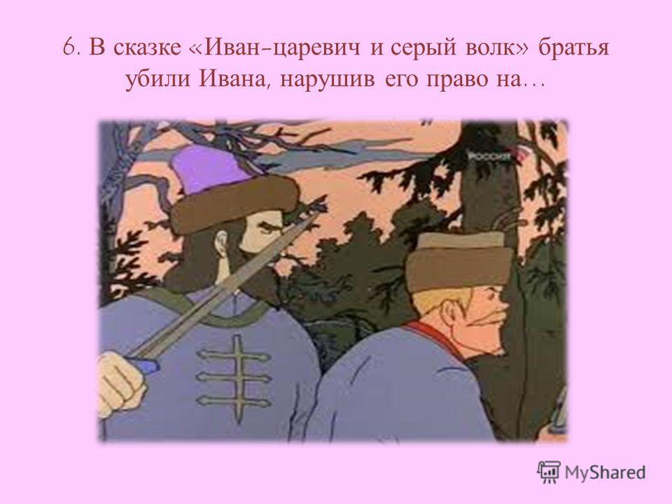 6. В сказке «Иван-царевич и серый волк» братья убили Ивана, нарушив его право на…
