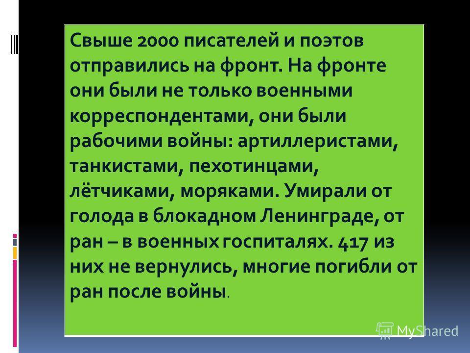 Свыше 2000 писателей и поэтов отправились на фронт. На фронте они были не только военными корреспондентами, они были рабочими войны: артиллеристами, танкистами, пехотинцами, лётчиками, моряками. Умирали от голода в блокадном Ленинграде, от ран – в во