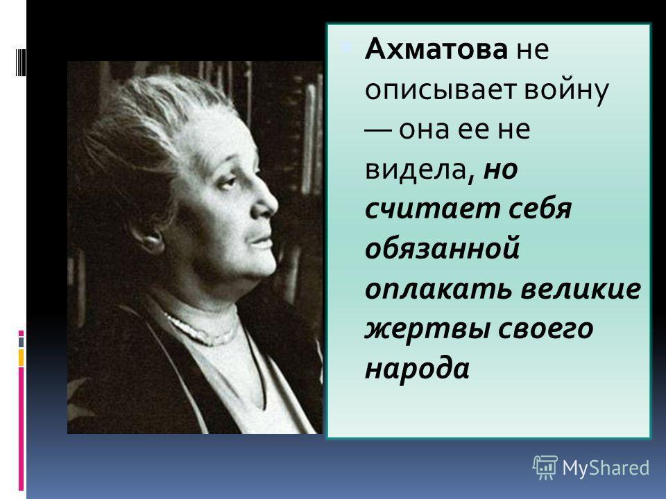 Ахматова не описывает войну она ее не видела, но считает себя обязанной оплакать великие жертвы своего народа