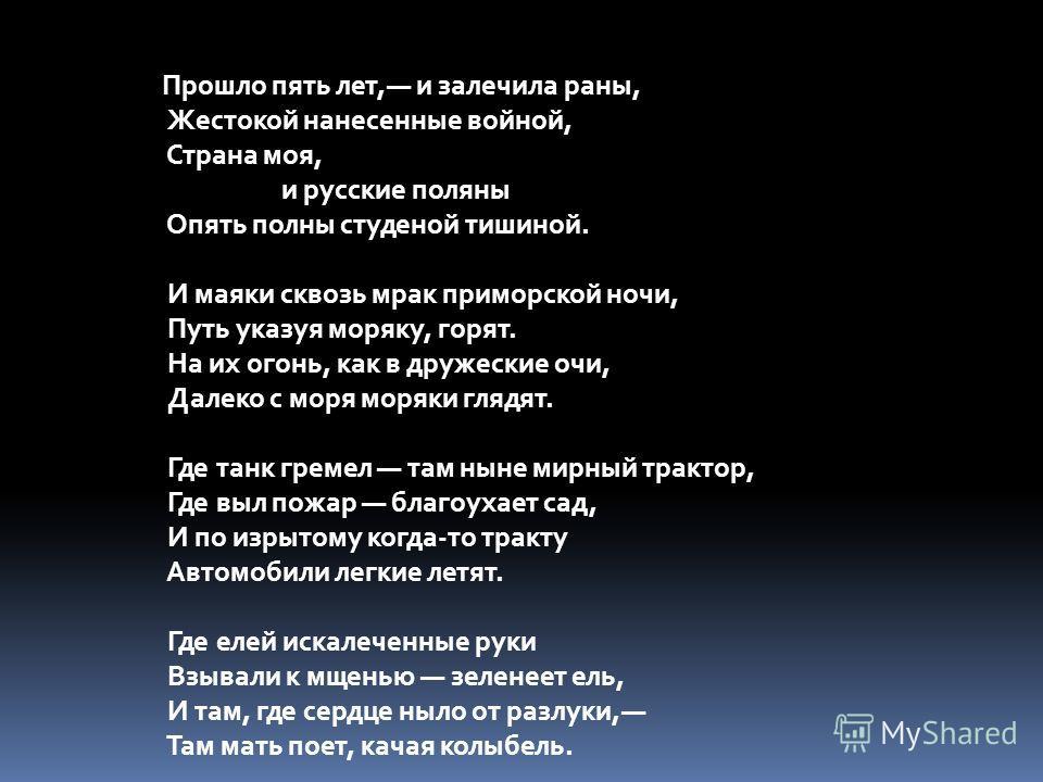 Прошло пять лет, и залечила раны, Жестокой нанесенные войной, Страна моя, и русские поляны Опять полны студеной тишиной. И маяки сквозь мрак приморской ночи, Путь указуя моряку, горят. На их огонь, как в дружеские очи, Далеко с моря моряки глядят. Гд