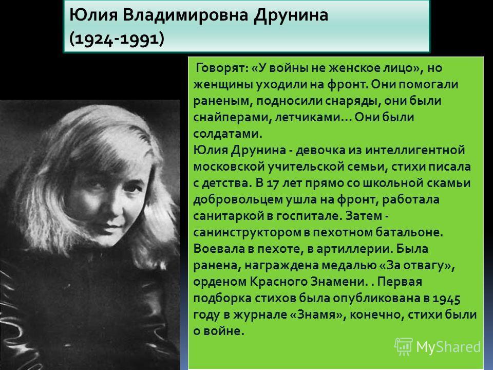 Юлия Владимировна Друнина (1924-1991) Говорят: «У войны не женское лицо», но женщины уходили на фронт. Они помогали раненым, подносили снаряды, они были снайперами, летчиками… Они были солдатами. Юлия Друнина - девочка из интеллигентной московской уч