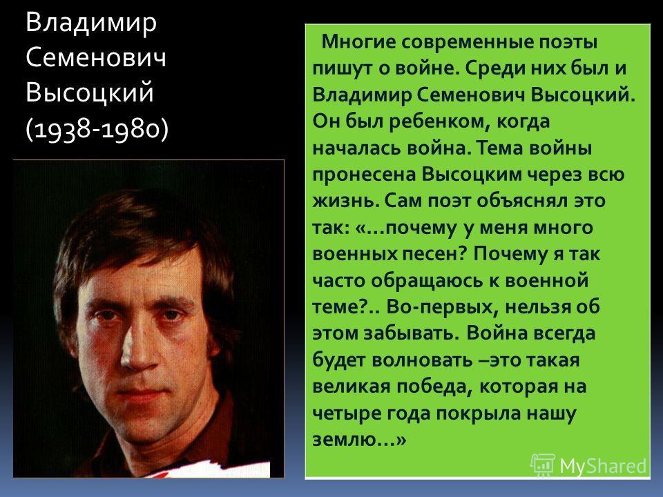 Владимир Семенович Высоцкий (1938-1980) Многие современные поэты пишут о войне. Среди них был и Владимир Семенович Высоцкий. Он был ребенком, когда началась война. Тема войны пронесена Высоцким через всю жизнь. Сам поэт объяснял это так: «…почему у м