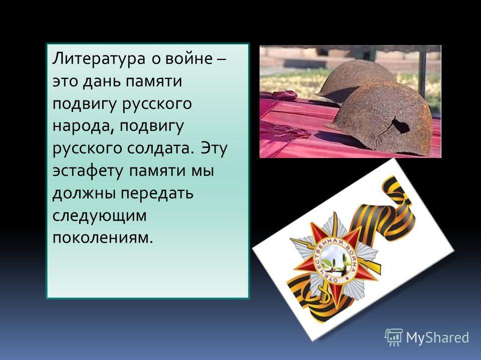 Литература о войне – это дань памяти подвигу русского народа, подвигу русского солдата. Эту эстафету памяти мы должны передать следующим поколениям.