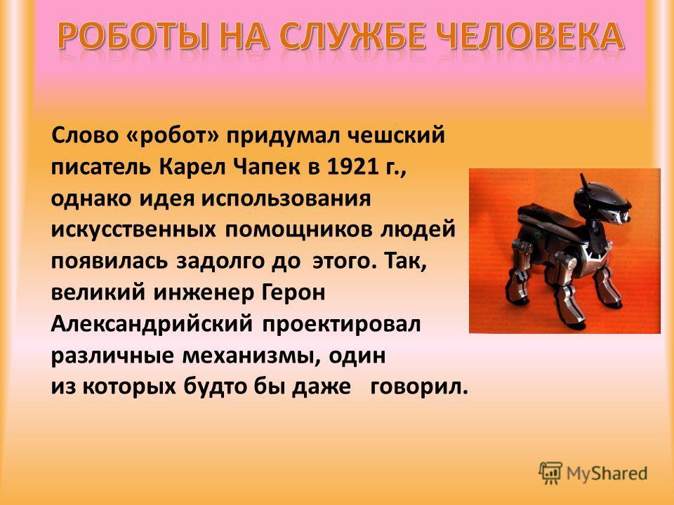 Слово «робот» придумал чешский писатель Карел Чапек в 1921 г., однако идея использования искусственных помощников людей появилась задолго до этого. Так, великий инженер Герон Александрийский проектировал различные механизмы, один из которых будто бы