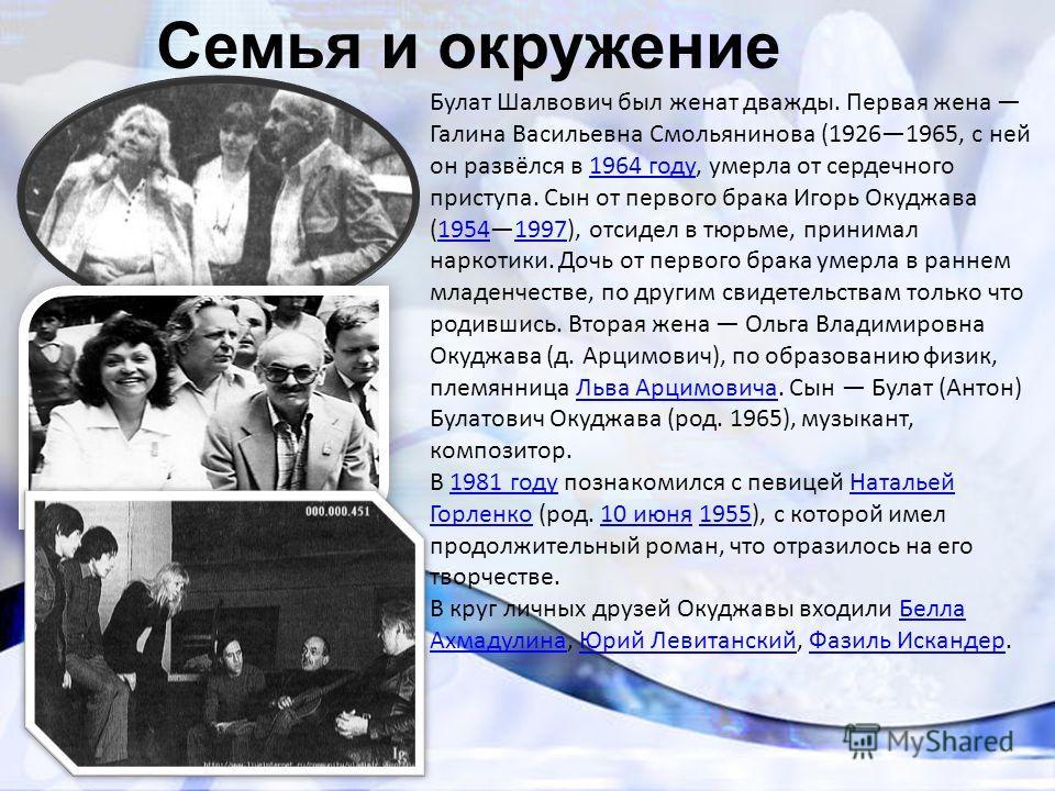 Семья и окружение Булат Шалвович был женат дважды. Первая жена Галина Васильевна Смольянинова (19261965, с ней он развёлся в 1964 году, умерла от сердечного приступа. Сын от первого брака Игорь Окуджава (19541997), отсидел в тюрьме, принимал наркотик