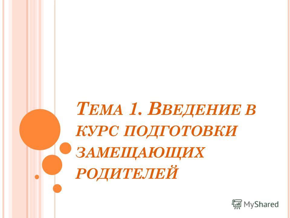 Т ЕМА 1. В ВЕДЕНИЕ В КУРС ПОДГОТОВКИ ЗАМЕЩАЮЩИХ РОДИТЕЛЕЙ