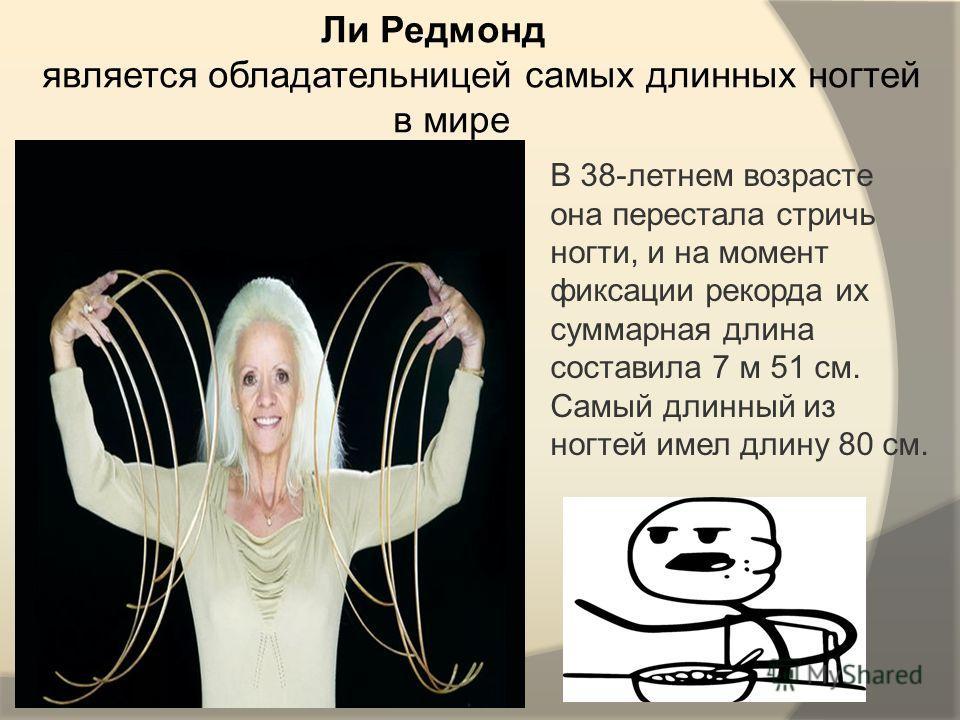 Ли Редмонд является обладательницей самых длинных ногтей в мире В 38-летнем возрасте она перестала стричь ногти, и на момент фиксации рекорда их суммарная длина составила 7 м 51 см. Самый длинный из ногтей имел длину 80 см.