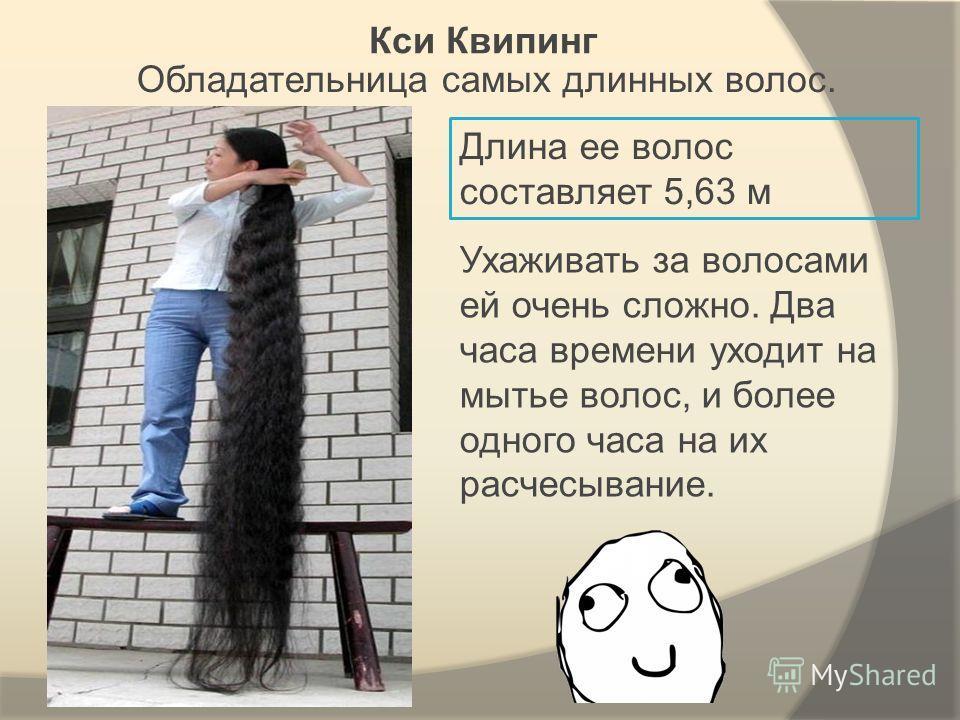 Кси Квипинг Обладательница самых длинных волос. Длина ее волос составляет 5,63 м Ухаживать за волосами ей очень сложно. Два часа времени уходит на мытье волос, и более одного часа на их расчесывание.
