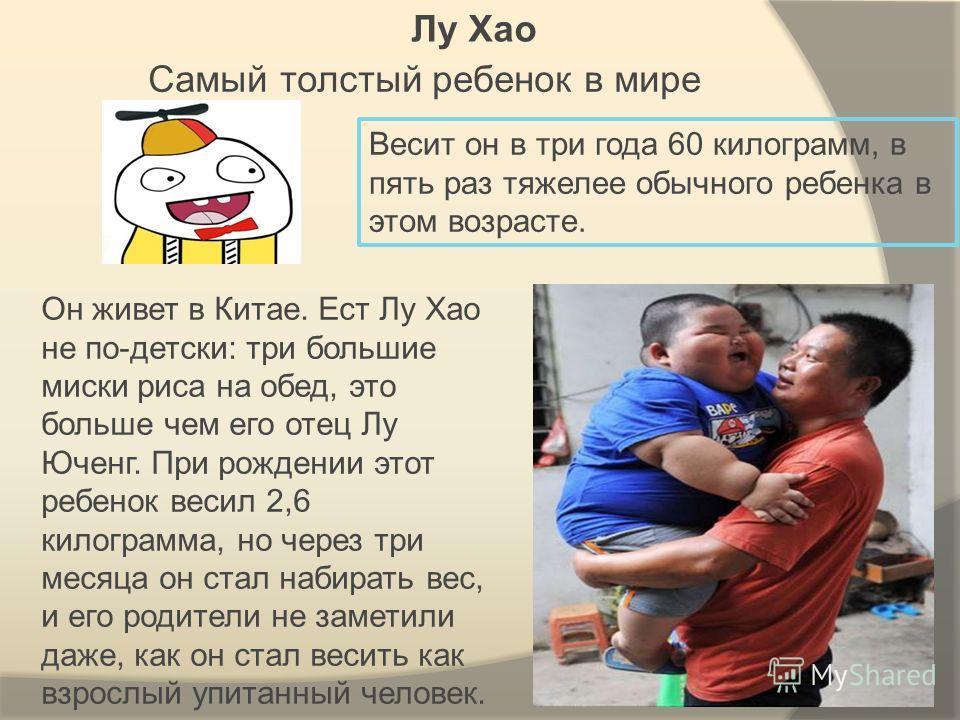 Самый толстый ребенок в мире Он живет в Китае. Ест Лу Хао не по-детски: три большие миски риса на обед, это больше чем его отец Лу Юченг. При рождении этот ребенок весил 2,6 килограмма, но через три месяца он стал набирать вес, и его родители не заме