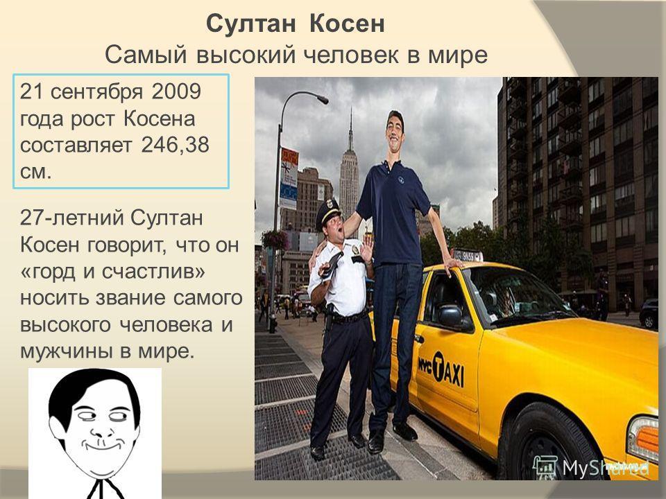 Султан Косен Самый высокий человек в мире 21 сентября 2009 года рост Косена составляет 246,38 см. 27-летний Султан Косен говорит, что он «горд и счастлив» носить звание самого высокого человека и мужчины в мире.