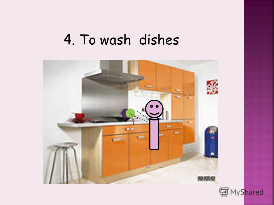 4. To wash dishes