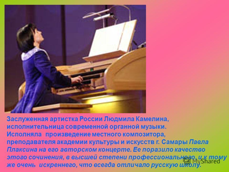 Заслуженная артистка России Людмила Камелина, исполнительница современной органной музыки. Исполняла произведение местного композитора, преподавателя академии культуры и искусств г. Самары Павла Плаксина на его авторском концерте. Ее поразило качеств