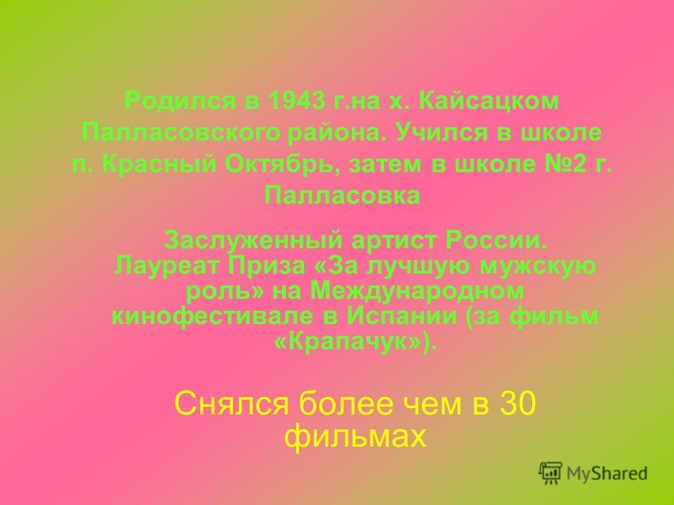 Родился в 1943 г.на х. Кайсацком Палласовского района. Учился в школе п. Красный Октябрь, затем в школе 2 г. Палласовка Заслуженный артист России. Лауреат Приза «За лучшую мужскую роль» на Международном кинофестивале в Испании (за фильм «Крапачук»).