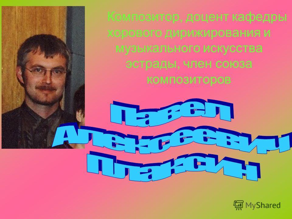 Композитор, доцент кафедры хорового дирижирования и музыкального искусства эстрады, член союза композиторов
