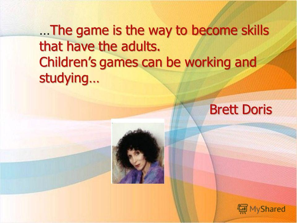 The game is the way to become skills that have the adults. …The game is the way to become skills that have the adults. Childrens games can be working and studying… Brett Doris