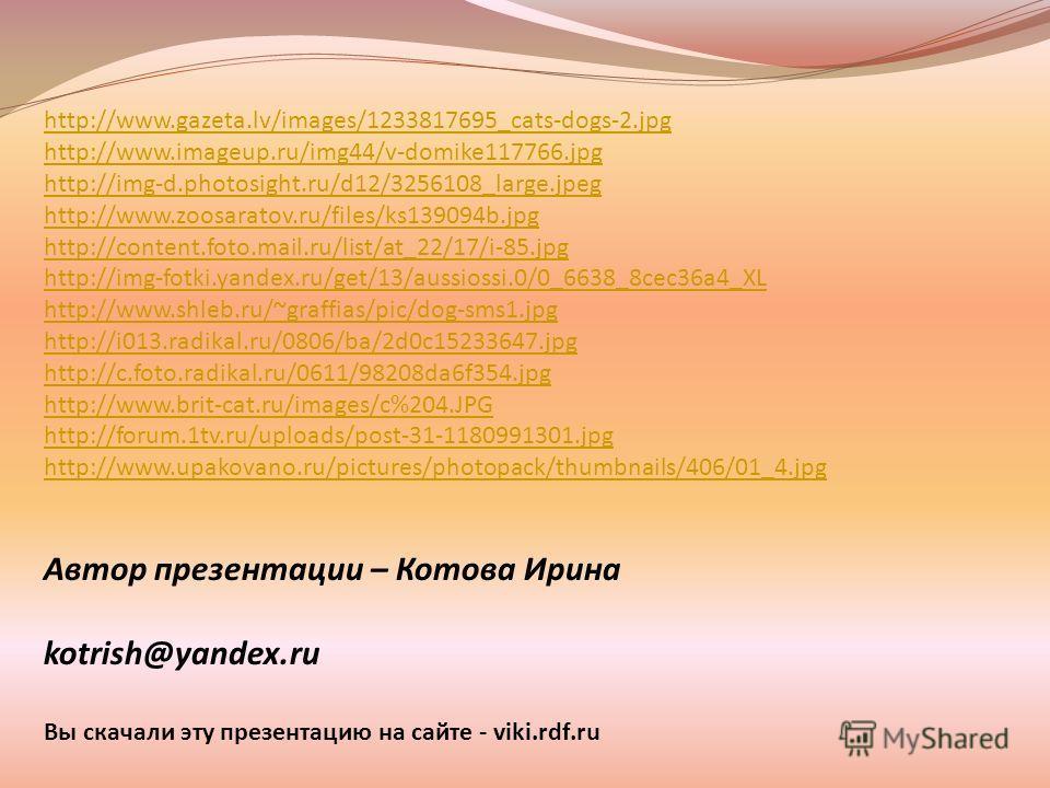 Автор презентации – Котова Ирина kotrish@yandex.ru Вы скачали эту презентацию на сайте - viki.rdf.ru http://www.gazeta.lv/images/1233817695_cats-dogs-2.jpg http://www.imageup.ru/img44/v-domike117766.jpg http://img-d.photosight.ru/d12/3256108_large.jp
