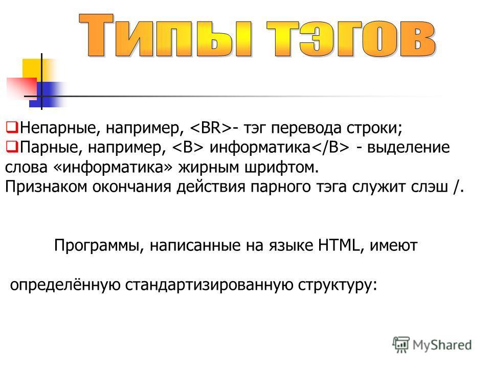 Непарные, например, - тэг перевода строки; Парные, например, информатика - выделение слова «информатика» жирным шрифтом. Признаком окончания действия парного тэга служит слэш /. Программы, написанные на языке HTML, имеют определённую стандартизирован