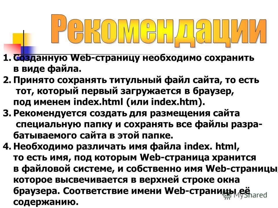 1.Созданную Web-страницу необходимо сохранить в виде файла. 2.Принято сохранять титульный файл сайта, то есть тот, который первый загружается в браузер, под именем index.html (или index.htm). 3.Рекомендуется создать для размещения сайта специальную п