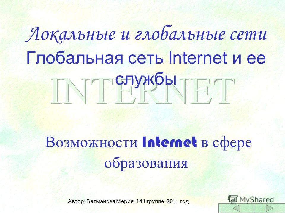 Локальные и глобальные сети Глобальная сеть Internet и ее службы Возможности Internet в сфере образования Автор: Батманова Мария, 141 группа, 2011 год