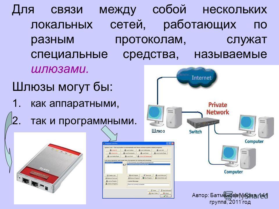 Для связи между собой нескольких локальных сетей, работающих по разным протоколам, служат специальные средства, называемые шлюзами. Шлюзы могут бы: 1.как аппаратными, 2.так и программными. Автор: Батманова Мария, 141 группа, 2011 год