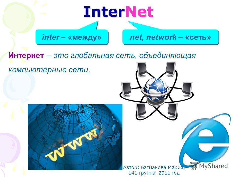 InterNet inter – «между» net, network – «сеть» Интернет – это глобальная сеть, объединяющая компьютерные сети. Автор: Батманова Мария, 141 группа, 2011 год