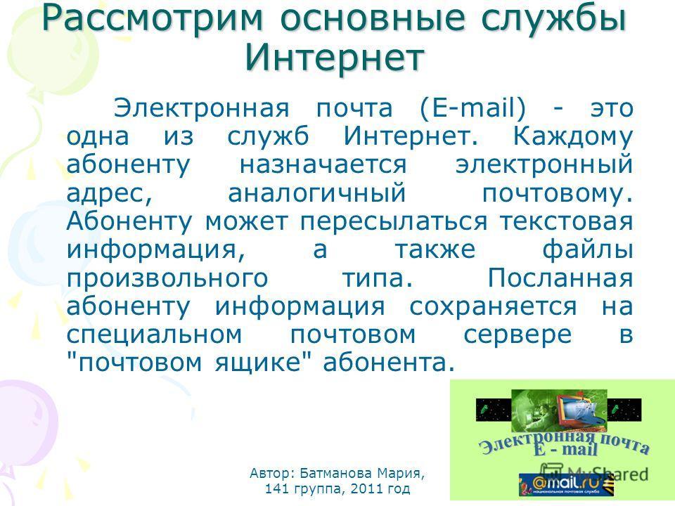 Рассмотрим основные службы Интернет Электронная почта (E-mail) - это одна из служб Интернет. Каждому абоненту назначается электронный адрес, аналогичный почтовому. Абоненту может пересылаться текстовая информация, а также файлы произвольного типа. По