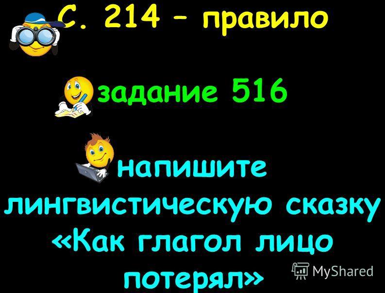 С. 214 – правило задание 516 напишите лингвистическую сказку «Как глагол лицо потерял»