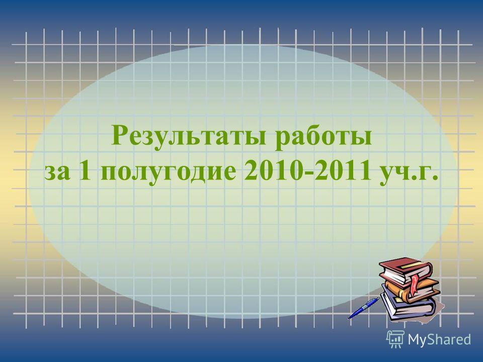 Результаты работы за 1 полугодие 2010-2011 уч.г.