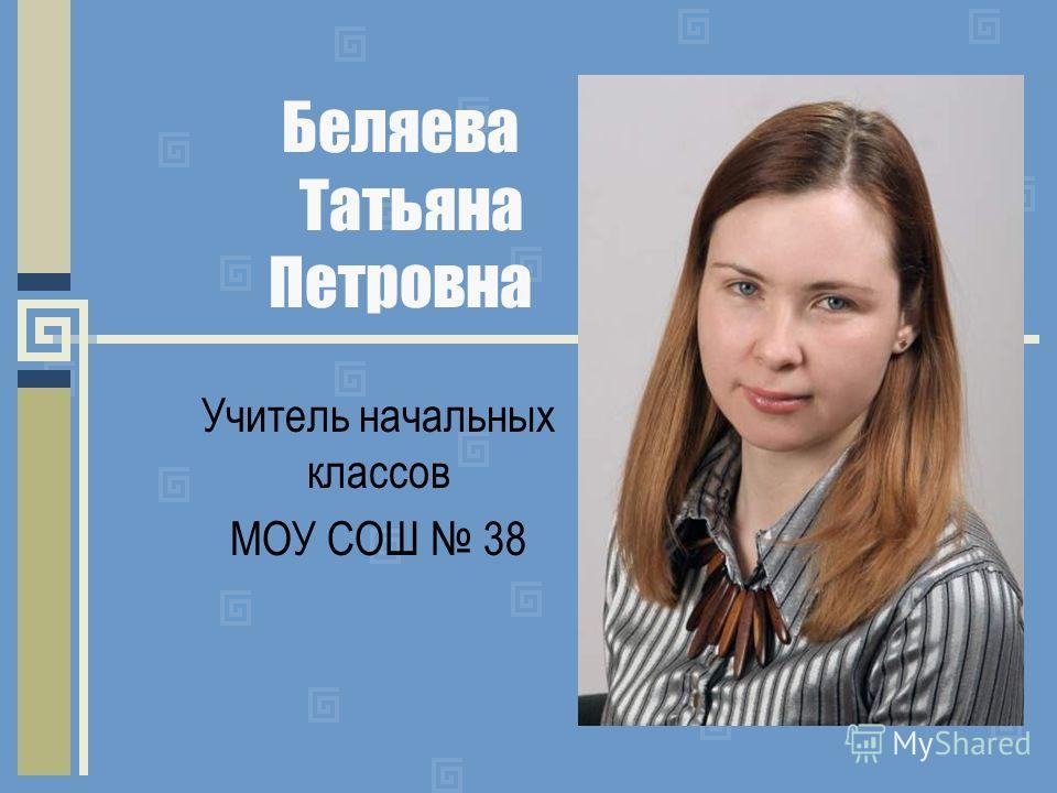 Беляева Татьяна Петровна Учитель начальных классов МОУ СОШ 38