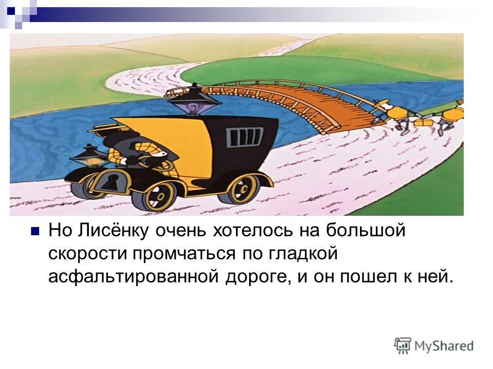 Но Лисёнку очень хотелось на большой скорости промчаться по гладкой асфальтированной дороге, и он пошел к ней.