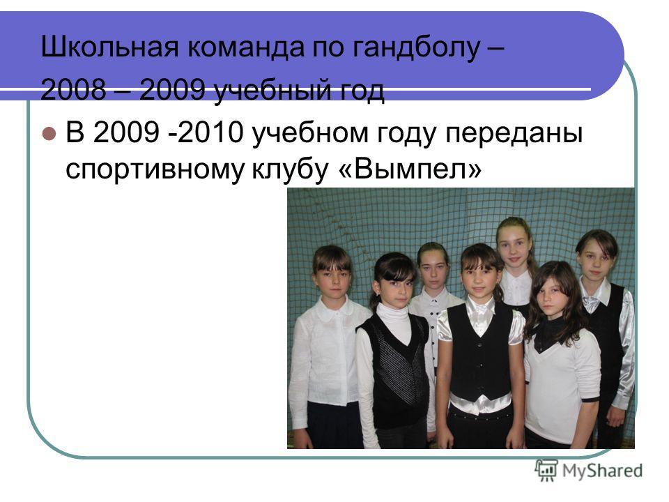 Школьная команда по гандболу – 2008 – 2009 учебный год В 2009 -2010 учебном году переданы спортивному клубу «Вымпел»