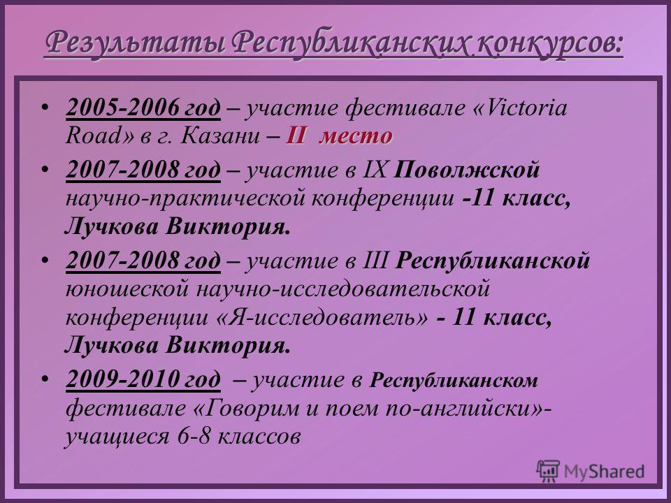 Результаты Республиканских конкурсов: II место2005-2006 год – участие фестивале «Victoria Road» в г. Казани – II место 2007-2008 год – участие в IX Поволжской научно-практической конференции -11 класс, Лучкова Виктория. 2007-2008 год – участие в III