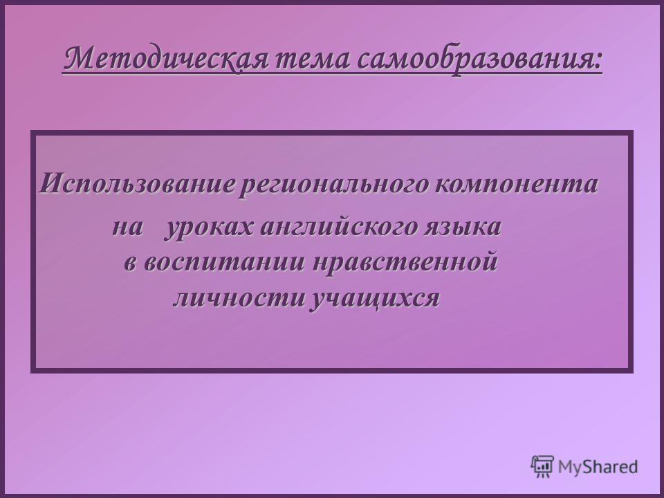 Методическая тема самообразования: Использование регионального компонента Использование регионального компонента на уроках английского языка в воспитании нравственной личности учащихся на уроках английского языка в воспитании нравственной личности уч