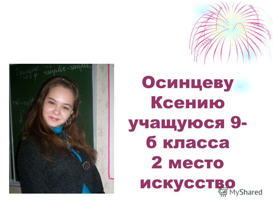 Осинцеву Ксению учащуюся 9- б класса 2 место искусство