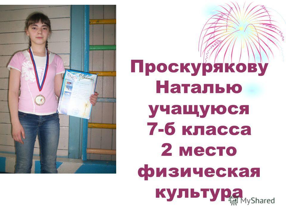 Проскурякову Наталью учащуюся 7-б класса 2 место физическая культура