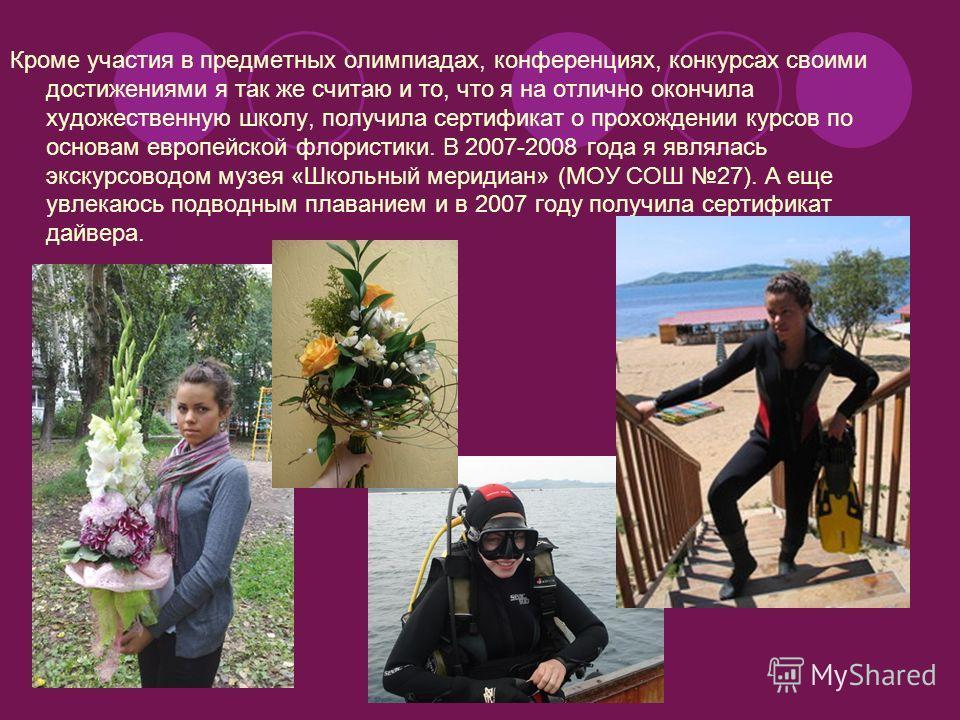 Кроме участия в предметных олимпиадах, конференциях, конкурсах своими достижениями я так же считаю и то, что я на отлично окончила художественную школу, получила сертификат о прохождении курсов по основам европейской флористики. В 2007-2008 года я яв