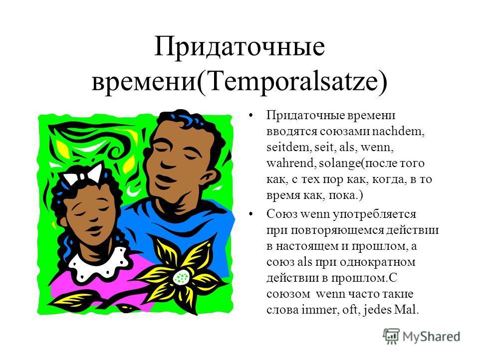 Придаточные времени(Temporalsatze) Придаточные времени вводятся союзами nachdem, seitdem, seit, als, wenn, wahrend, solange(после того как, с тех пор как, когда, в то время как, пока.) Союз wenn употребляется при повторяющемся действии в настоящем и