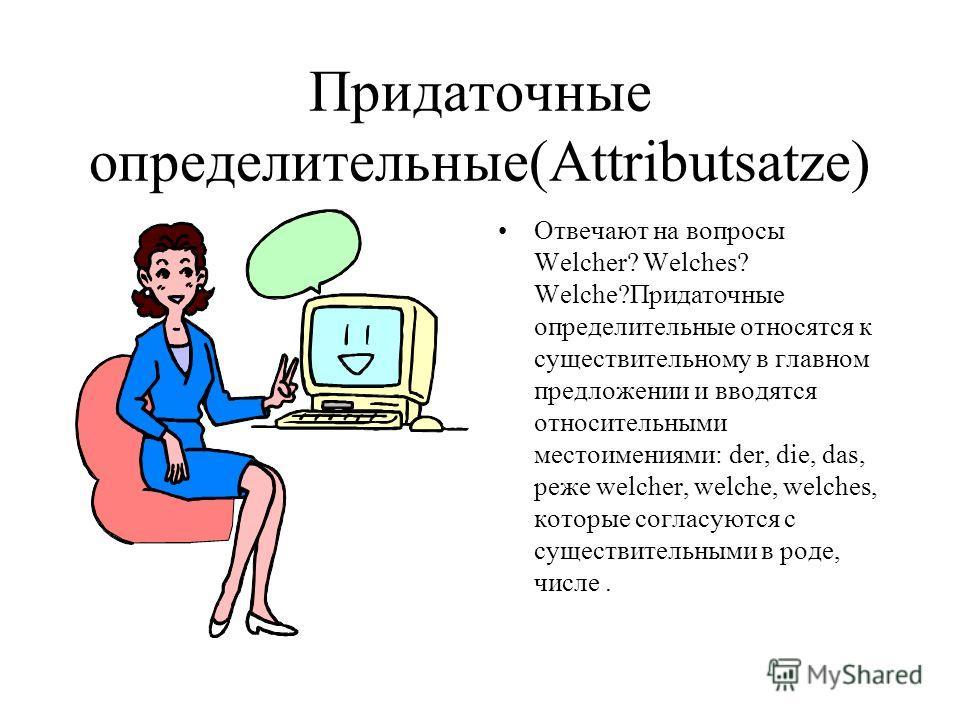 Придаточные определительные(Attributsatze) Отвечают на вопросы Welcher? Welches? Welche?Придаточные определительные относятся к существительному в главном предложении и вводятся относительными местоимениями: der, die, das, реже welcher, welche, welch