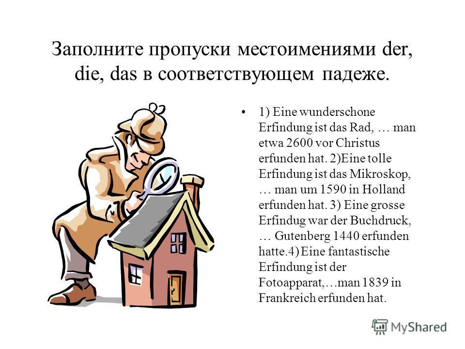 Заполните пропуски местоимениями der, die, das в соответствующем падеже. 1) Eine wunderschone Erfindung ist das Rad, … man etwa 2600 vor Christus erfunden hat. 2)Eine tolle Erfindung ist das Mikroskop, … man um 1590 in Holland erfunden hat. 3) Eine g