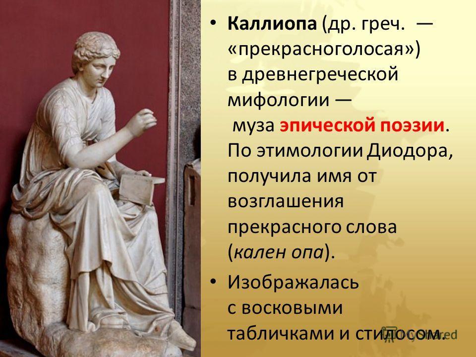 Каллиопа (др. греч. «прекрасноголосая») в древнегреческой мифологии муза эпической поэзии. По этимологии Диодора, получила имя от возглашения прекрасного слова (кален опа). Изображалась с восковыми табличками и стилосом.
