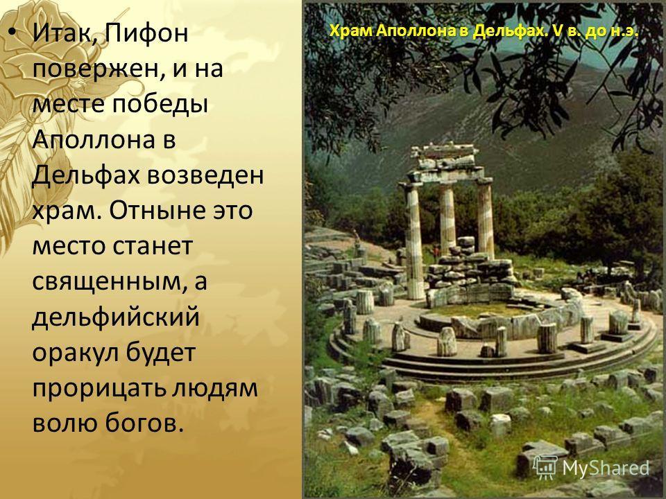 Итак, Пифон повержен, и на месте победы Аполлона в Дельфах возведен храм. Отныне это место станет священным, а дельфийский оракул будет прорицать людям волю богов. Храм Аполлона в Дельфах. V в. до н.э.