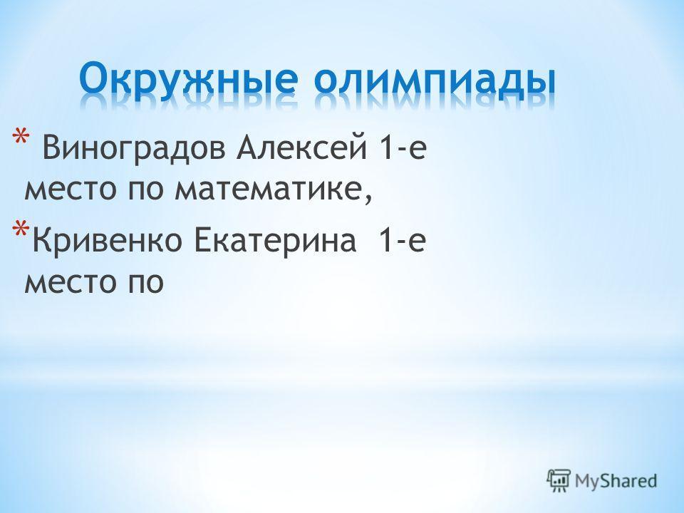* Виноградов Алексей 1-е место по математике, * Кривенко Екатерина 1-е место по